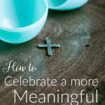 How to Celebrate a More Meaningful Easter
